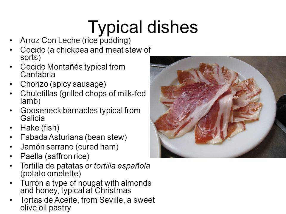 Typical dishes Arroz Con Leche (rice pudding) Cocido (a chickpea and meat stew of sorts) Cocido Montañés typical from Cantabria Chorizo (spicy sausage) Chuletillas (grilled chops of milk-fed lamb) Gooseneck barnacles typical from Galicia Hake (fish) Fabada Asturiana (bean stew) Jamón serrano (cured ham) Paella (saffron rice) Tortilla de patatas or tortilla española (potato omelette) Turrón a type of nougat with almonds and honey, typical at Christmas Tortas de Aceite, from Seville, a sweet olive oil pastry