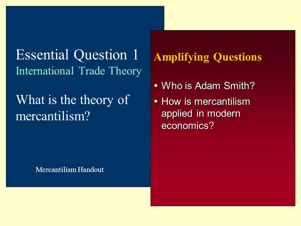 Amplifying Questions  Who is Adam Smith?  How is mercantilism applied in modern economics? Essential Question 1 International Trade Theory What is t