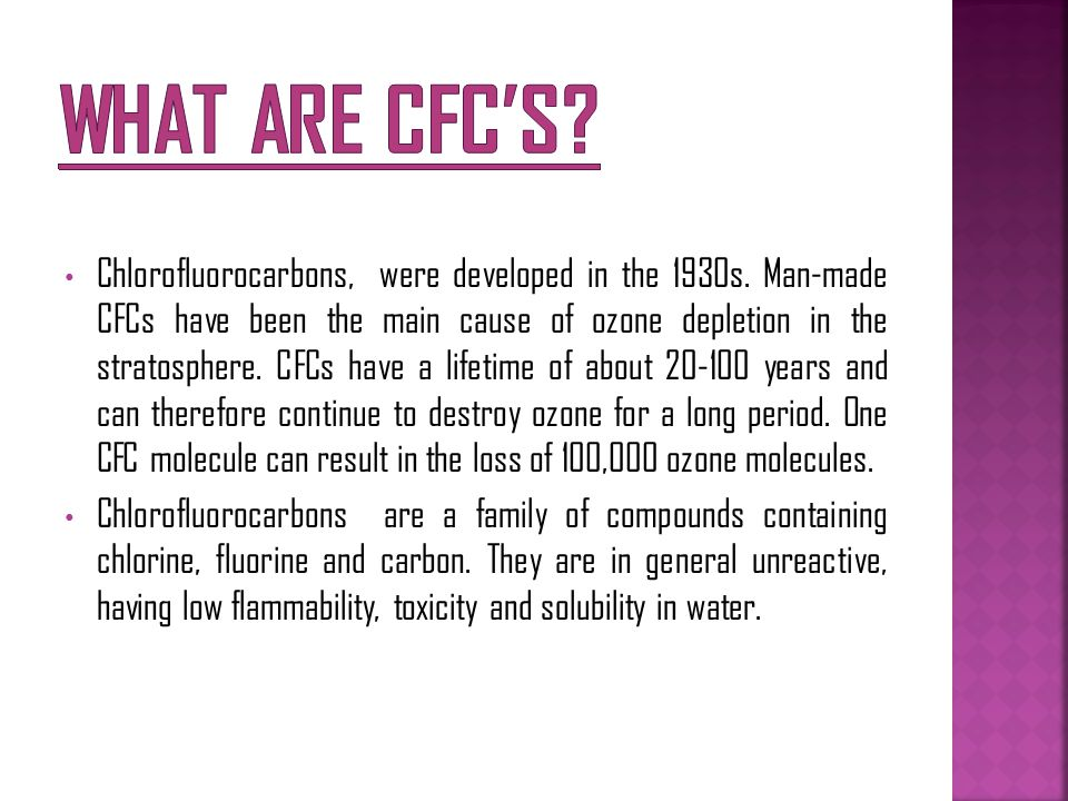 Chlorofluorocarbons, were developed in the 1930s. Man-made CFCs have been the main cause of ozone depletion in the stratosphere. CFCs have a lifetime