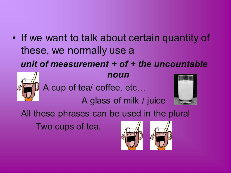 If we want to talk about certain quantity of these, we normally use a unit of measurement + of + the uncountable noun A cup of tea/ coffee, etc… A gla