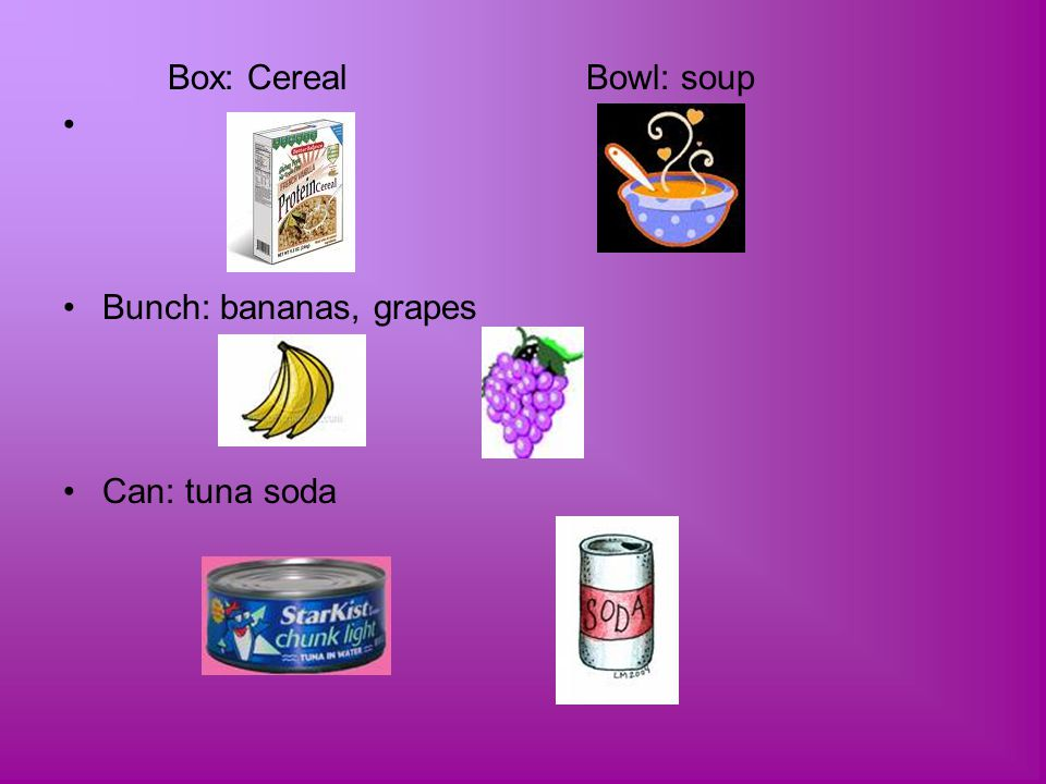 Box: CerealBowl: soup Bunch: bananas, grapes Can: tuna soda