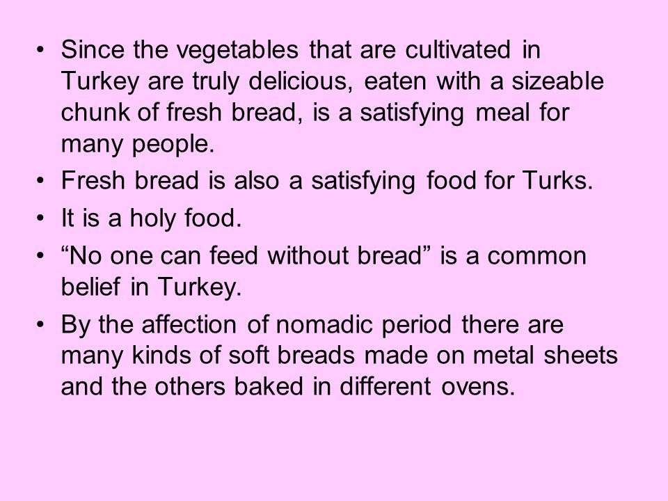 Since the vegetables that are cultivated in Turkey are truly delicious, eaten with a sizeable chunk of fresh bread, is a satisfying meal for many people.