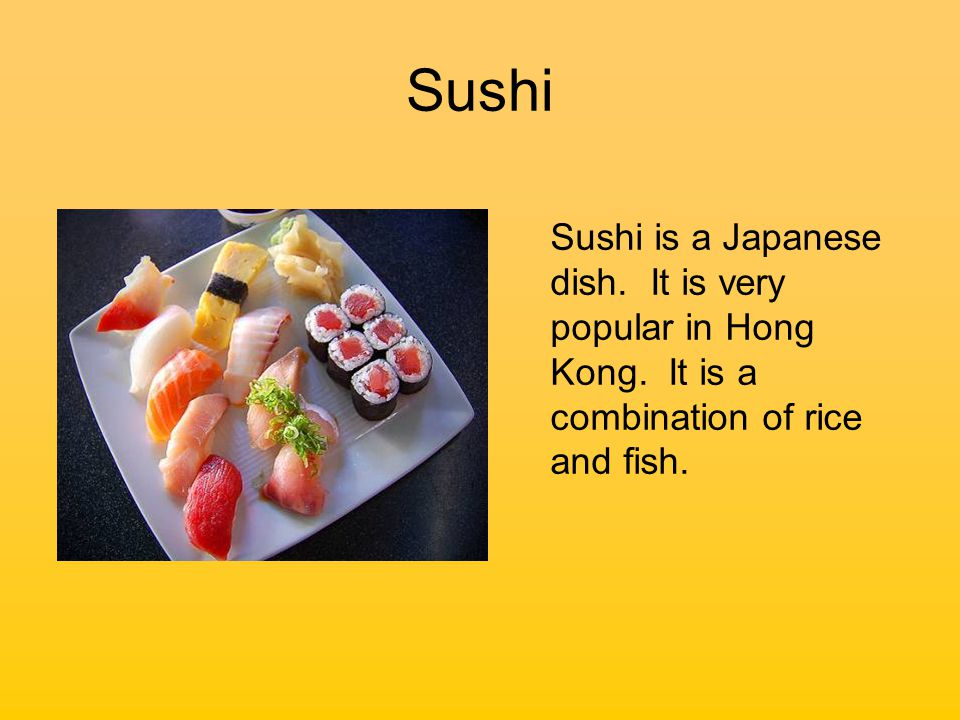 Sushi Sushi is a Japanese dish. It is very popular in Hong Kong.