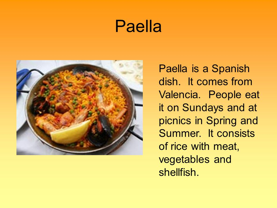 Paella Paella is a Spanish dish. It comes from Valencia.