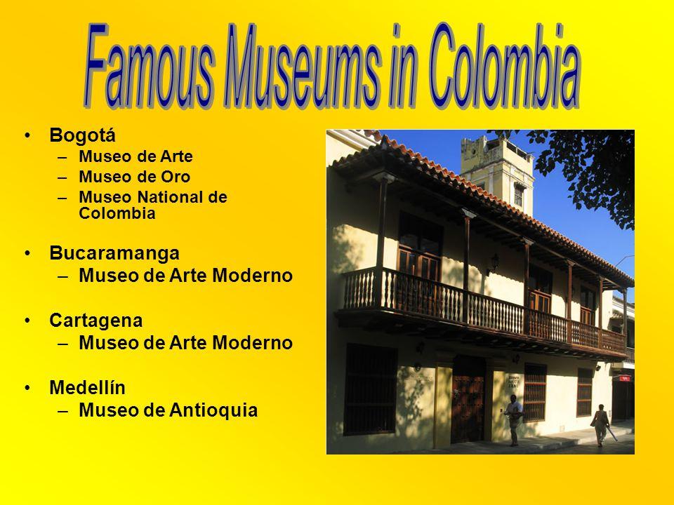 Bogotá –Museo de Arte –Museo de Oro –Museo National de Colombia Bucaramanga –Museo de Arte Moderno Cartagena –Museo de Arte Moderno Medellín –Museo de Antioquia