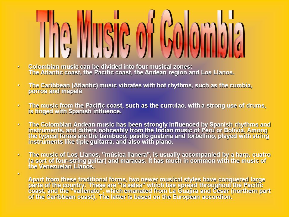 Colombian music can be divided into four musical zones: The Atlantic coast, the Pacific coast, the Andean region and Los Llanos.Colombian music can be divided into four musical zones: The Atlantic coast, the Pacific coast, the Andean region and Los Llanos.