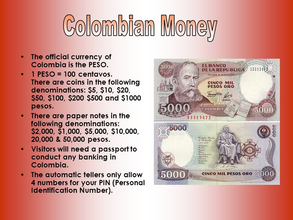 The official currency of Colombia is the PESO. 1 PESO = 100 centavos.
