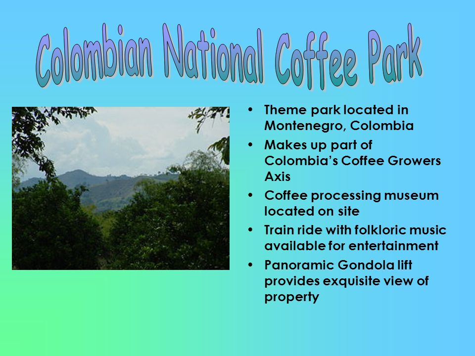 Theme park located in Montenegro, Colombia Makes up part of Colombia's Coffee Growers Axis Coffee processing museum located on site Train ride with folkloric music available for entertainment Panoramic Gondola lift provides exquisite view of property