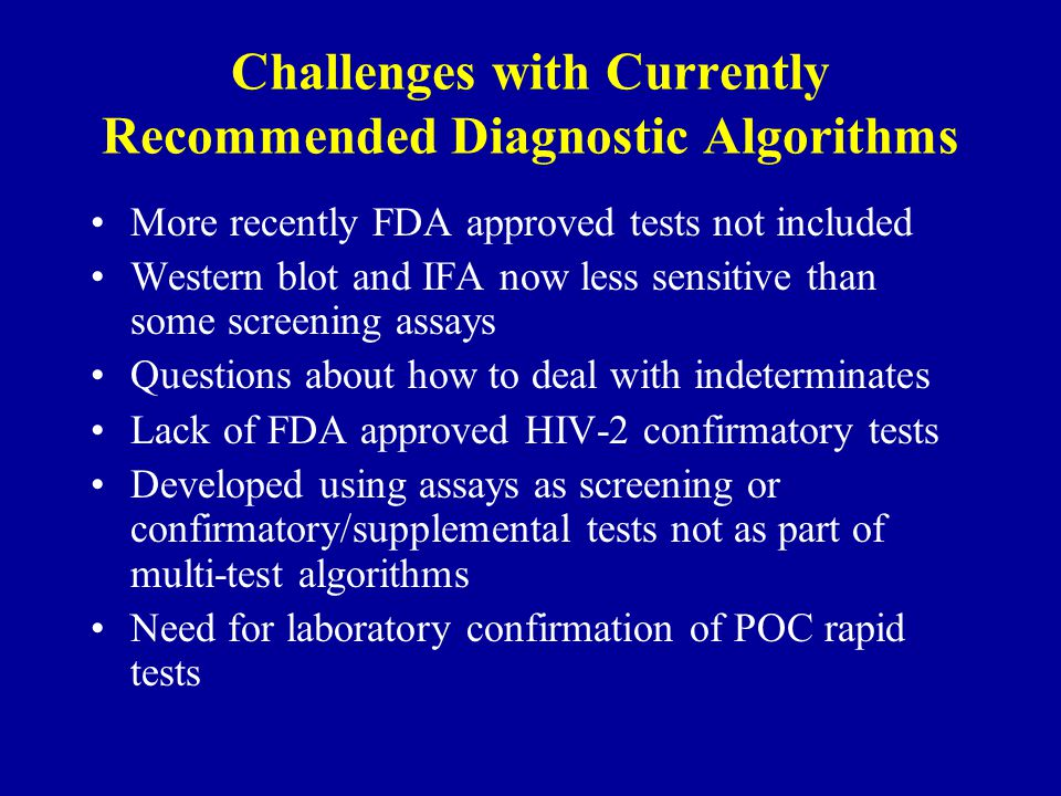 Challenges with Currently Recommended Diagnostic Algorithms More recently FDA approved tests not included Western blot and IFA now less sensitive than some screening assays Questions about how to deal with indeterminates Lack of FDA approved HIV-2 confirmatory tests Developed using assays as screening or confirmatory/supplemental tests not as part of multi-test algorithms Need for laboratory confirmation of POC rapid tests