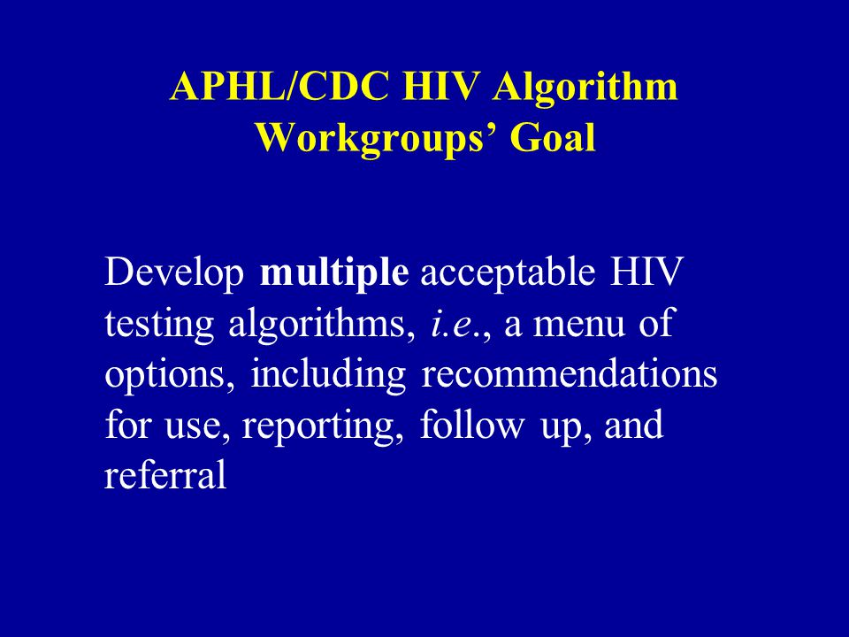APHL/CDC HIV Algorithm Workgroups' Goal Develop multiple acceptable HIV testing algorithms, i.e., a menu of options, including recommendations for use, reporting, follow up, and referral