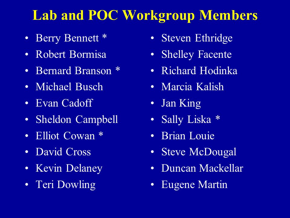Lab and POC Workgroup Members Berry Bennett * Robert Bormisa Bernard Branson * Michael Busch Evan Cadoff Sheldon Campbell Elliot Cowan * David Cross Kevin Delaney Teri Dowling Steven Ethridge Shelley Facente Richard Hodinka Marcia Kalish Jan King Sally Liska * Brian Louie Steve McDougal Duncan Mackellar Eugene Martin