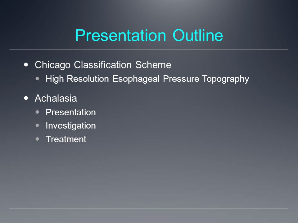 Presentation Outline Chicago Classification Scheme High Resolution Esophageal Pressure Topography Achalasia Presentation Investigation Treatment