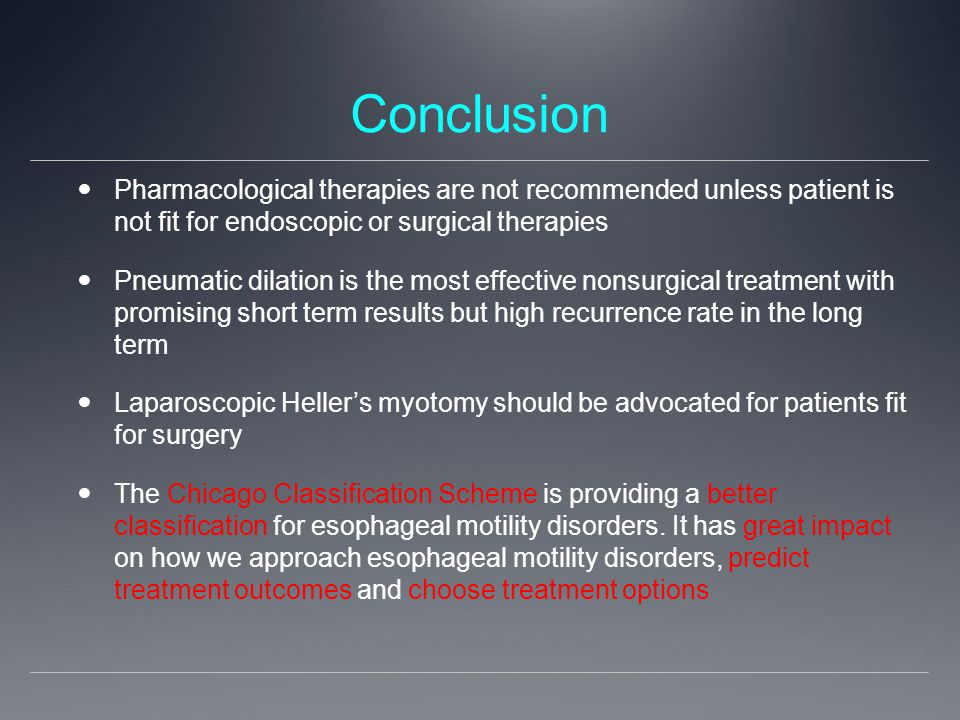 Conclusion Pharmacological therapies are not recommended unless patient is not fit for endoscopic or surgical therapies Pneumatic dilation is the most effective nonsurgical treatment with promising short term results but high recurrence rate in the long term Laparoscopic Heller's myotomy should be advocated for patients fit for surgery The Chicago Classification Scheme is providing a better classification for esophageal motility disorders.