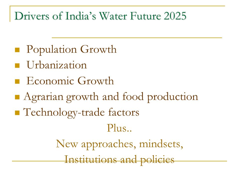 Drivers of India's Water Future 2025 Population Growth Urbanization Economic Growth Agrarian growth and food production Technology-trade factors Plus.
