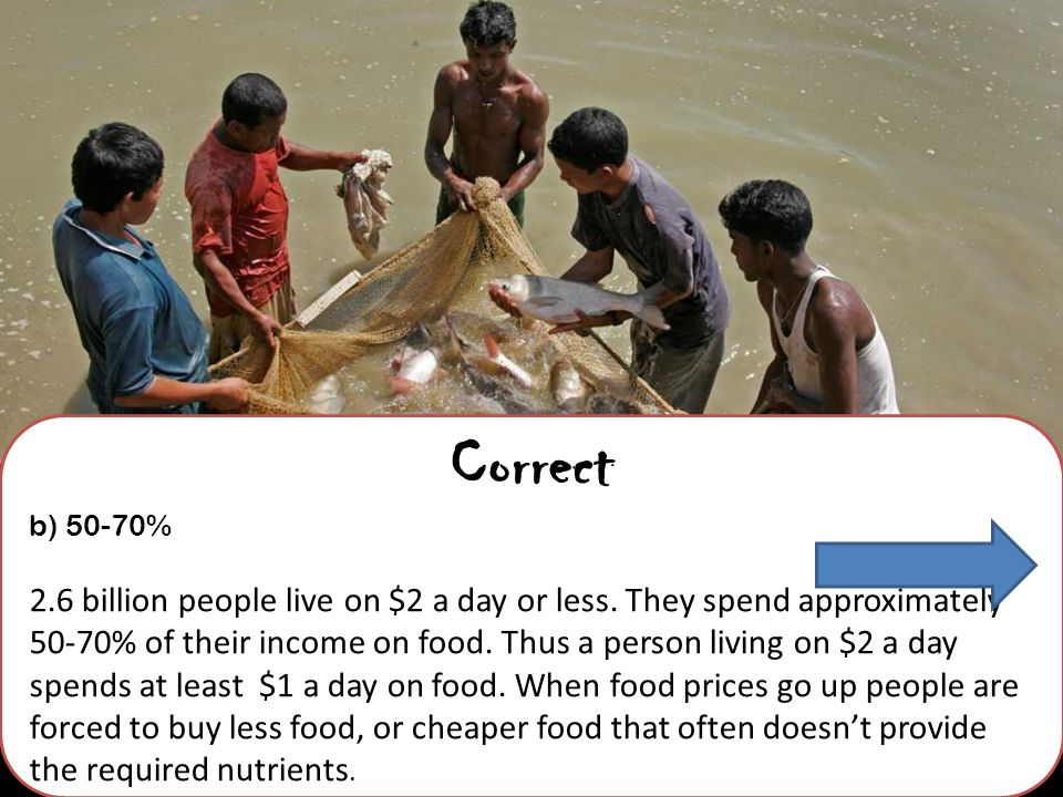 Correct b) 50-70% 2.6 billion people live on $2 a day or less.