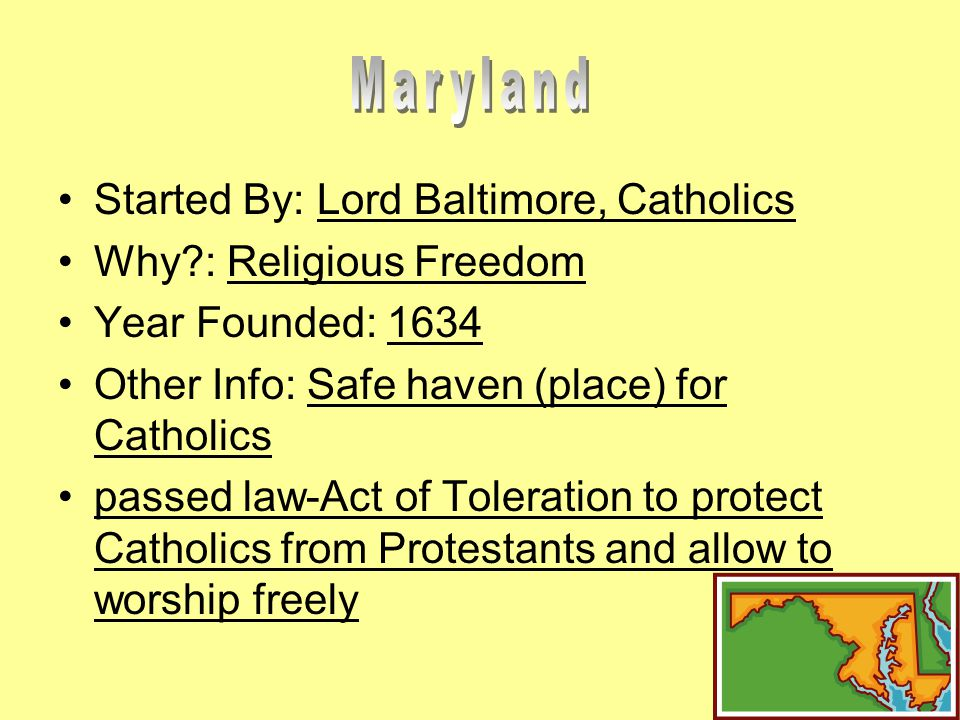 Started By: Lord Baltimore, Catholics Why : Religious Freedom Year Founded: 1634 Other Info: Safe haven (place) for Catholics passed law-Act of Toleration to protect Catholics from Protestants and allow to worship freely