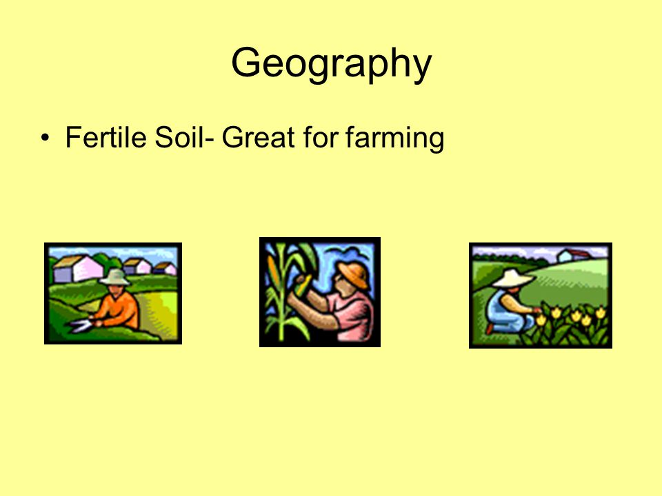 Geography Fertile Soil- Great for farming
