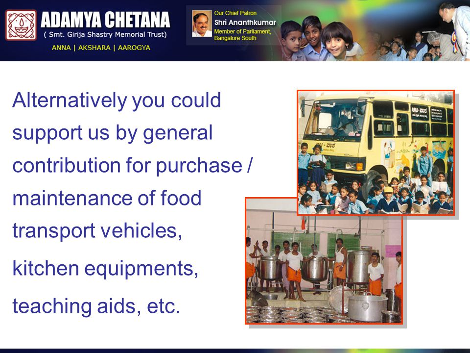 Alternatively you could support us by general contribution for purchase / maintenance of food transport vehicles, kitchen equipments, teaching aids, e