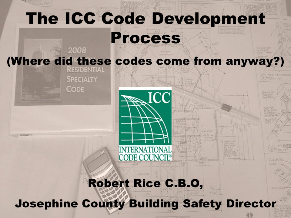 The ICC Code Development Process (Where did these codes come from anyway ) Robert Rice C.B.O, Josephine County Building Safety Director
