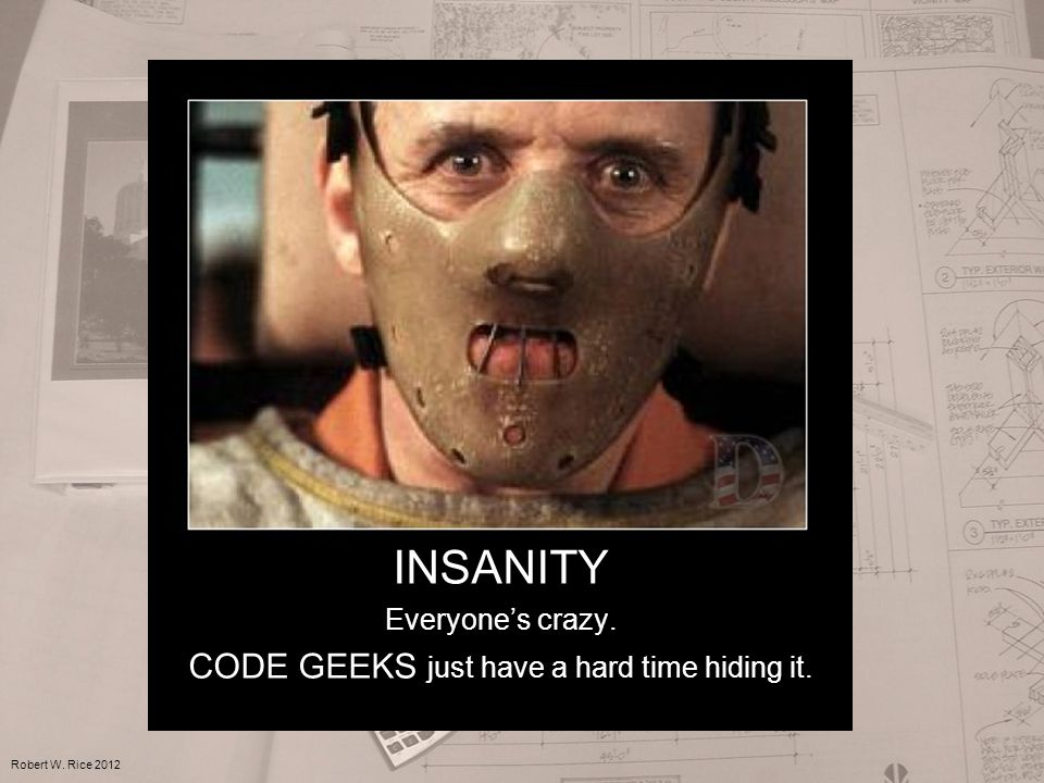 INSANITY Everyone's crazy. CODE GEEKS just have a hard time hiding it. Robert W. Rice 2012