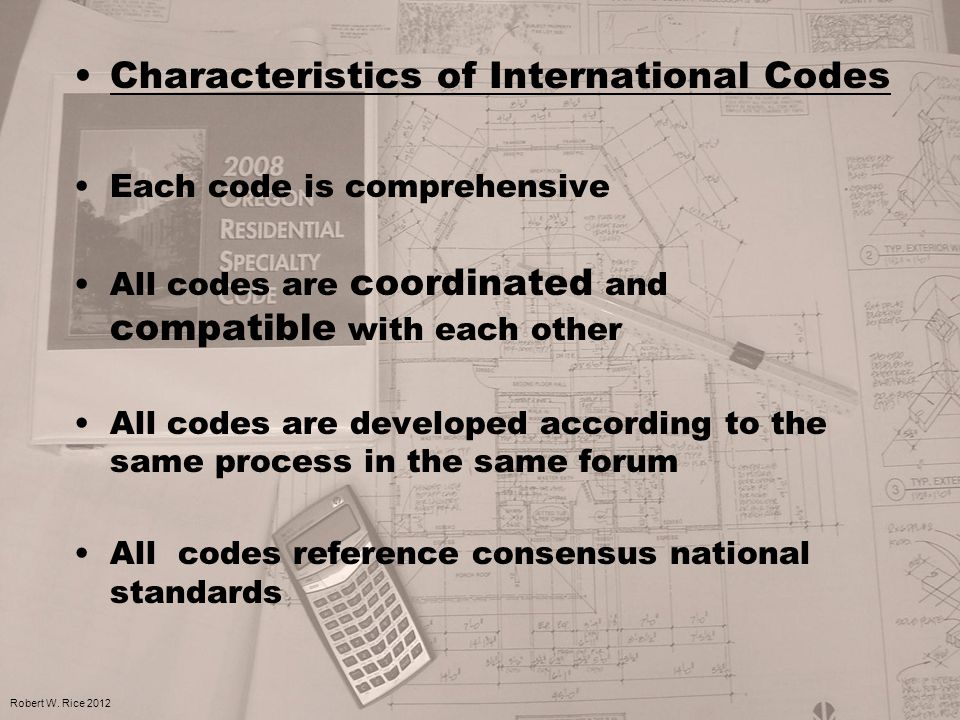 Characteristics of International Codes Each code is comprehensive All codes are coordinated and compatible with each other All codes are developed acc
