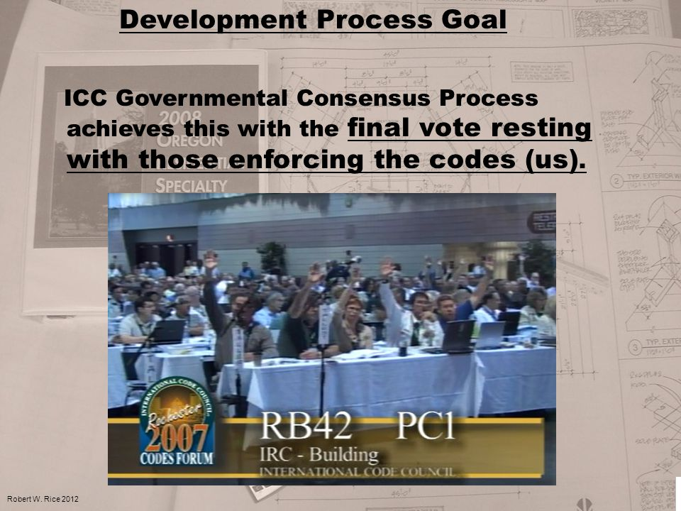 Development Process Goal ICC Governmental Consensus Process achieves this with the final vote resting with those enforcing the codes (us). Robert W. R