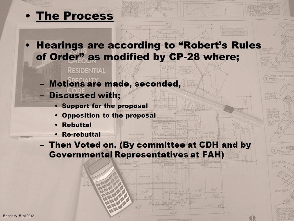 The Process Hearings are according to Robert's Rules of Order as modified by CP-28 where; –Motions are made, seconded, –Discussed with; Support for the proposal Opposition to the proposal Rebuttal Re-rebuttal –Then Voted on.