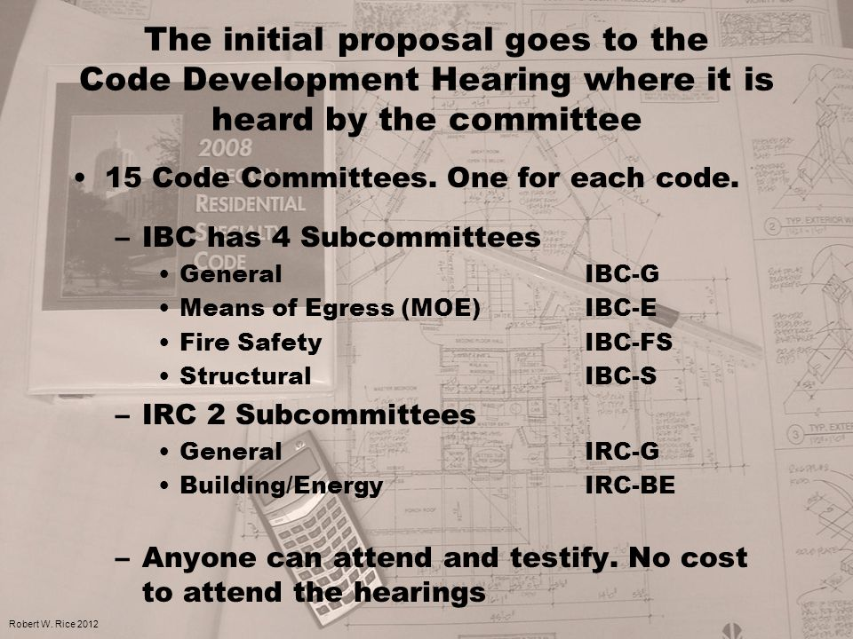 The initial proposal goes to the Code Development Hearing where it is heard by the committee 15 Code Committees. One for each code. –IBC has 4 Subcomm