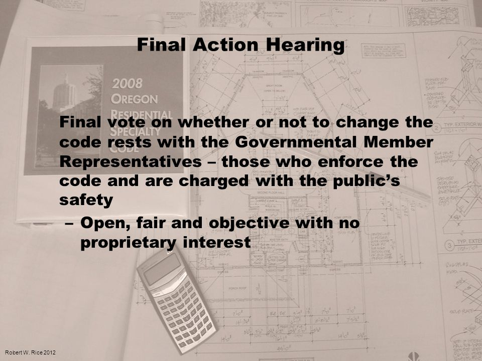Final Action Hearing Final vote on whether or not to change the code rests with the Governmental Member Representatives – those who enforce the code and are charged with the public's safety –Open, fair and objective with no proprietary interest Robert W.