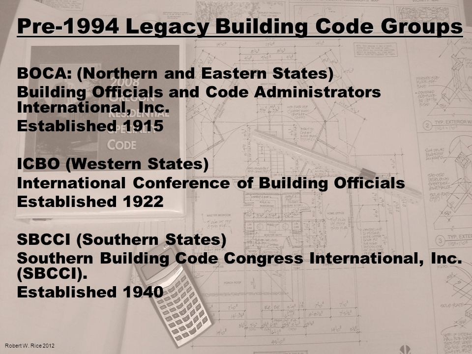 Pre-1994 Legacy Building Code Groups BOCA: (Northern and Eastern States) Building Officials and Code Administrators International, Inc. Established 19