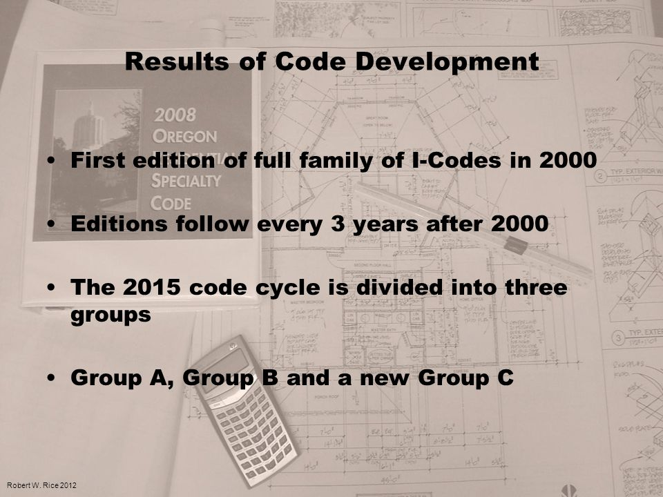 Results of Code Development First edition of full family of I-Codes in 2000 Editions follow every 3 years after 2000 The 2015 code cycle is divided into three groups Group A, Group B and a new Group C Robert W.