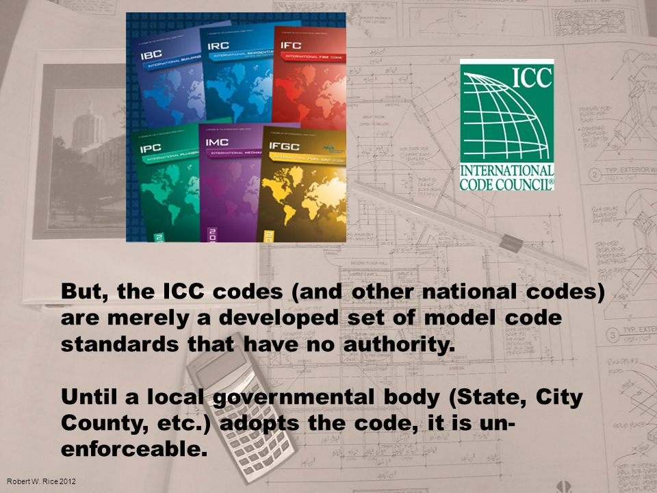 But, the ICC codes (and other national codes) are merely a developed set of model code standards that have no authority. Until a local governmental bo
