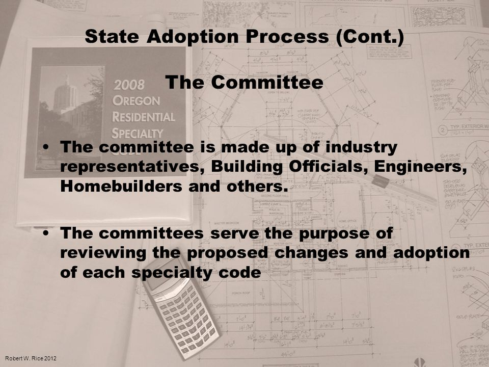 The committee is made up of industry representatives, Building Officials, Engineers, Homebuilders and others. The committees serve the purpose of revi