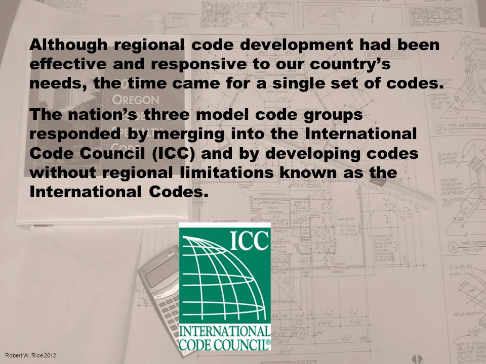 Although regional code development had been effective and responsive to our country's needs, the time came for a single set of codes. The nation's thr