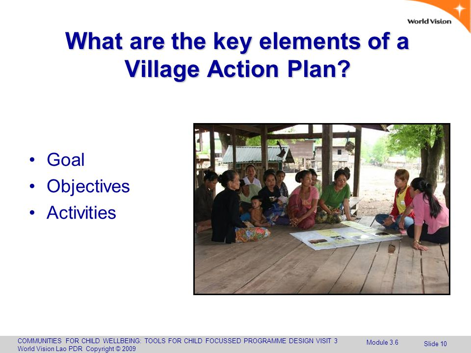 COMMUNITIES FOR CHILD WELLBEING: TOOLS FOR CHILD FOCUSSED PROGRAMME DESIGN VISIT 3 World Vision Lao PDR Copyright © 2009 Slide 10 What are the key elements of a Village Action Plan.
