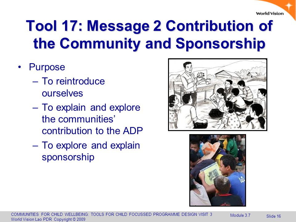 COMMUNITIES FOR CHILD WELLBEING: TOOLS FOR CHILD FOCUSSED PROGRAMME DESIGN VISIT 3 World Vision Lao PDR Copyright © 2009 Slide 16 Tool 17: Message 2 Contribution of the Community and Sponsorship Purpose –To reintroduce ourselves –To explain and explore the communities' contribution to the ADP –To explore and explain sponsorship Module 3.7