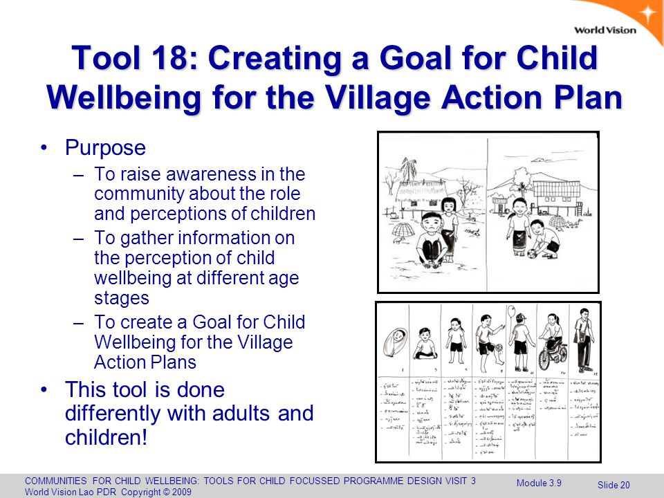 COMMUNITIES FOR CHILD WELLBEING: TOOLS FOR CHILD FOCUSSED PROGRAMME DESIGN VISIT 3 World Vision Lao PDR Copyright © 2009 Slide 20 Tool 18: Creating a Goal for Child Wellbeing for the Village Action Plan Purpose –To raise awareness in the community about the role and perceptions of children –To gather information on the perception of child wellbeing at different age stages –To create a Goal for Child Wellbeing for the Village Action Plans This tool is done differently with adults and children.