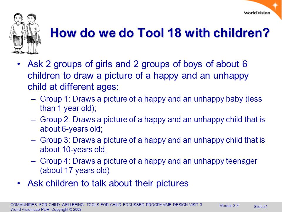 COMMUNITIES FOR CHILD WELLBEING: TOOLS FOR CHILD FOCUSSED PROGRAMME DESIGN VISIT 3 World Vision Lao PDR Copyright © 2009 Slide 21 How do we do Tool 18 with children.