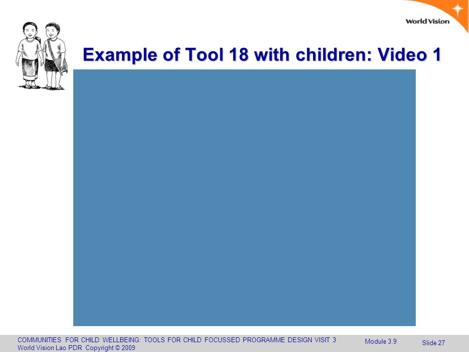 COMMUNITIES FOR CHILD WELLBEING: TOOLS FOR CHILD FOCUSSED PROGRAMME DESIGN VISIT 3 World Vision Lao PDR Copyright © 2009 Slide 27 Example of Tool 18 with children: Video 1 Module 3.9