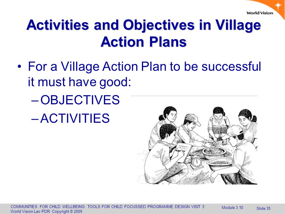 COMMUNITIES FOR CHILD WELLBEING: TOOLS FOR CHILD FOCUSSED PROGRAMME DESIGN VISIT 3 World Vision Lao PDR Copyright © 2009 Slide 35 Activities and Objectives in Village Action Plans For a Village Action Plan to be successful it must have good: –OBJECTIVES –ACTIVITIES Module 3.10