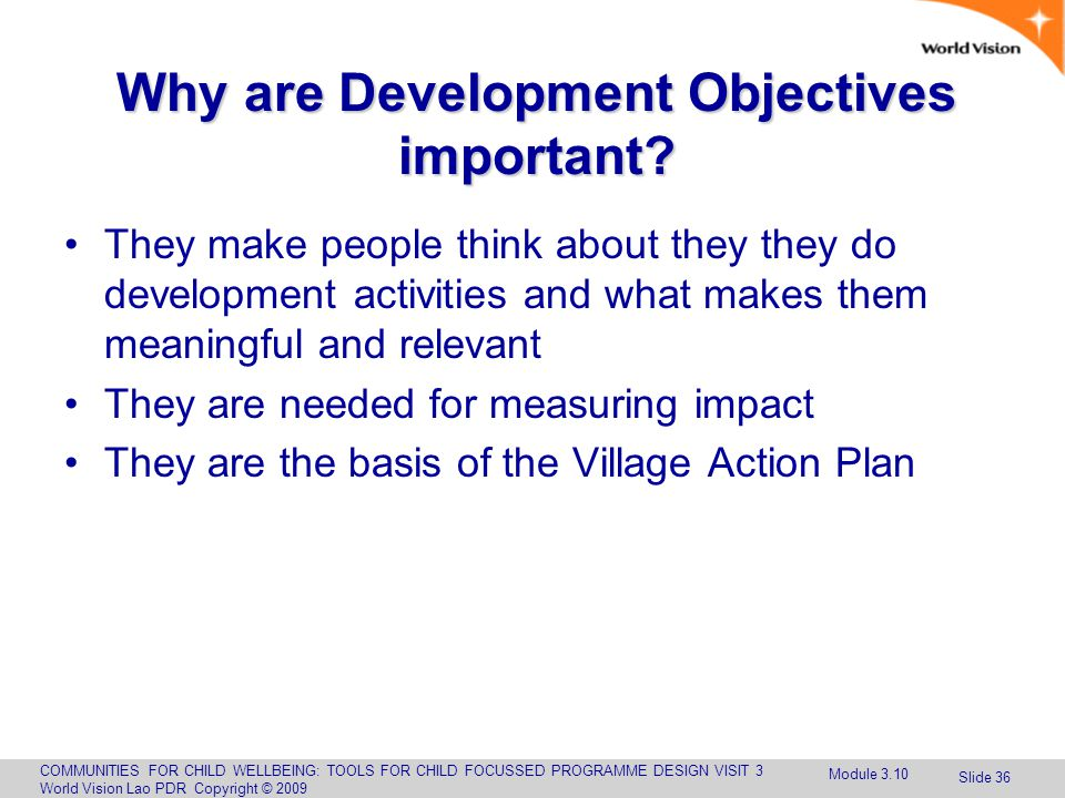 COMMUNITIES FOR CHILD WELLBEING: TOOLS FOR CHILD FOCUSSED PROGRAMME DESIGN VISIT 3 World Vision Lao PDR Copyright © 2009 Slide 36 Why are Development Objectives important.