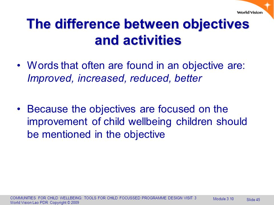 COMMUNITIES FOR CHILD WELLBEING: TOOLS FOR CHILD FOCUSSED PROGRAMME DESIGN VISIT 3 World Vision Lao PDR Copyright © 2009 Slide 45 The difference between objectives and activities Words that often are found in an objective are: Improved, increased, reduced, better Because the objectives are focused on the improvement of child wellbeing children should be mentioned in the objective Module 3.10