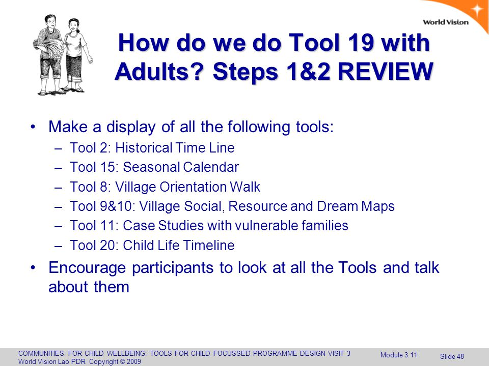 COMMUNITIES FOR CHILD WELLBEING: TOOLS FOR CHILD FOCUSSED PROGRAMME DESIGN VISIT 3 World Vision Lao PDR Copyright © 2009 Slide 48 How do we do Tool 19 with Adults.