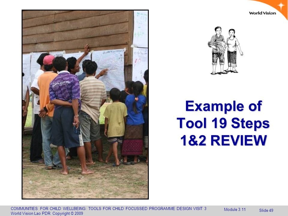 COMMUNITIES FOR CHILD WELLBEING: TOOLS FOR CHILD FOCUSSED PROGRAMME DESIGN VISIT 3 World Vision Lao PDR Copyright © 2009 Slide 49 Example of Tool 19 Steps 1&2 REVIEW Module 3.11