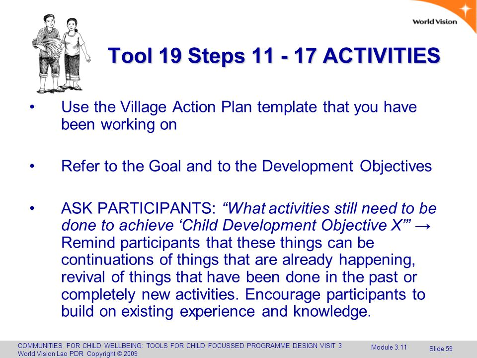 COMMUNITIES FOR CHILD WELLBEING: TOOLS FOR CHILD FOCUSSED PROGRAMME DESIGN VISIT 3 World Vision Lao PDR Copyright © 2009 Slide 59 Tool 19 Steps 11 - 17 ACTIVITIES Use the Village Action Plan template that you have been working on Refer to the Goal and to the Development Objectives ASK PARTICIPANTS: What activities still need to be done to achieve 'Child Development Objective X' → Remind participants that these things can be continuations of things that are already happening, revival of things that have been done in the past or completely new activities.