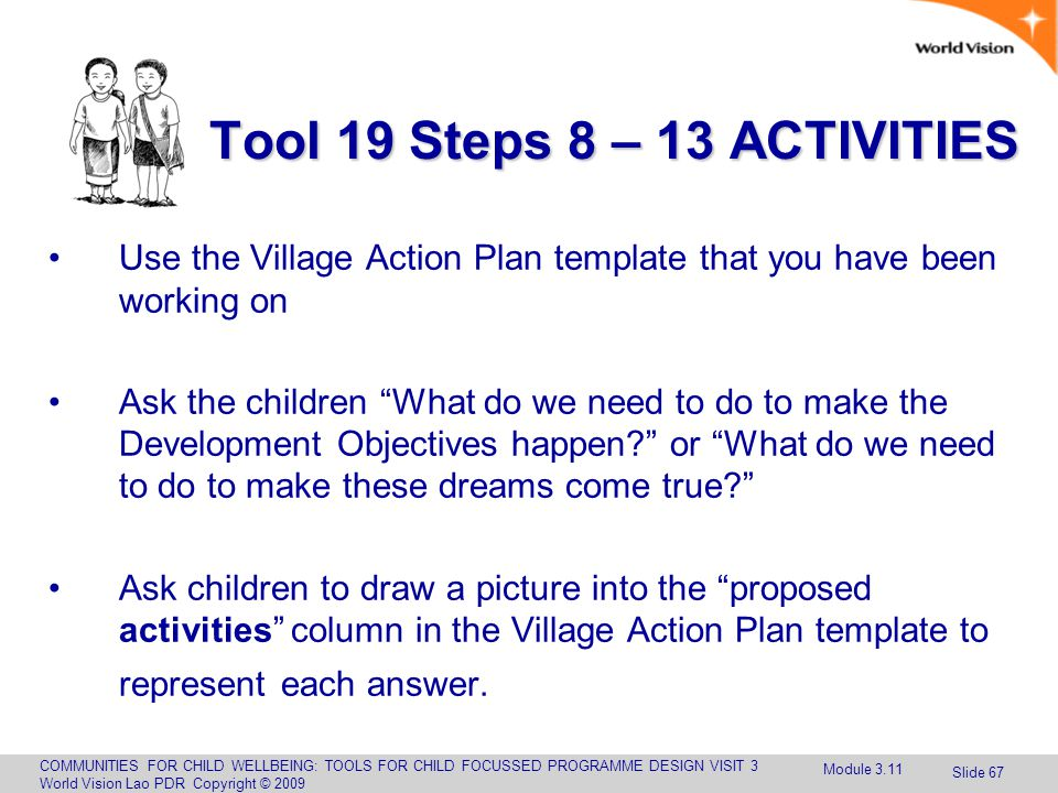 COMMUNITIES FOR CHILD WELLBEING: TOOLS FOR CHILD FOCUSSED PROGRAMME DESIGN VISIT 3 World Vision Lao PDR Copyright © 2009 Slide 67 Use the Village Action Plan template that you have been working on Ask the children What do we need to do to make the Development Objectives happen? or What do we need to do to make these dreams come true? Ask children to draw a picture into the proposed activities column in the Village Action Plan template to represent each answer.