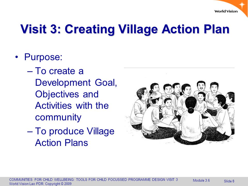 COMMUNITIES FOR CHILD WELLBEING: TOOLS FOR CHILD FOCUSSED PROGRAMME DESIGN VISIT 3 World Vision Lao PDR Copyright © 2009 Slide 8 Visit 3: Creating Village Action Plan Purpose: –To create a Development Goal, Objectives and Activities with the community –To produce Village Action Plans Module 3.6