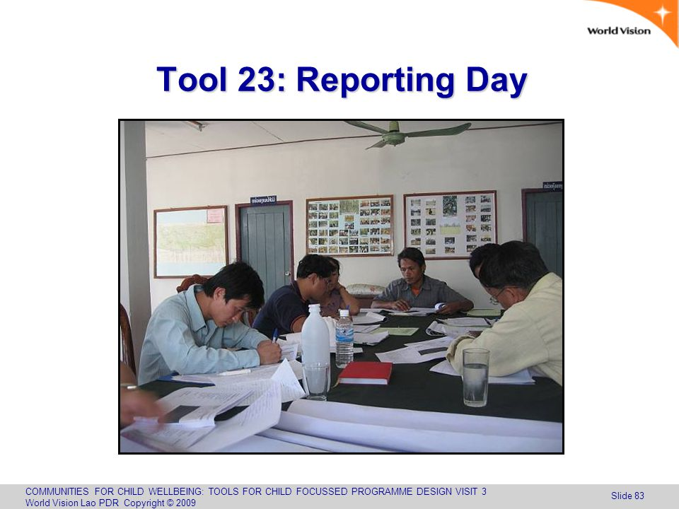 COMMUNITIES FOR CHILD WELLBEING: TOOLS FOR CHILD FOCUSSED PROGRAMME DESIGN VISIT 3 World Vision Lao PDR Copyright © 2009 Slide 83 Tool 23: Reporting Day