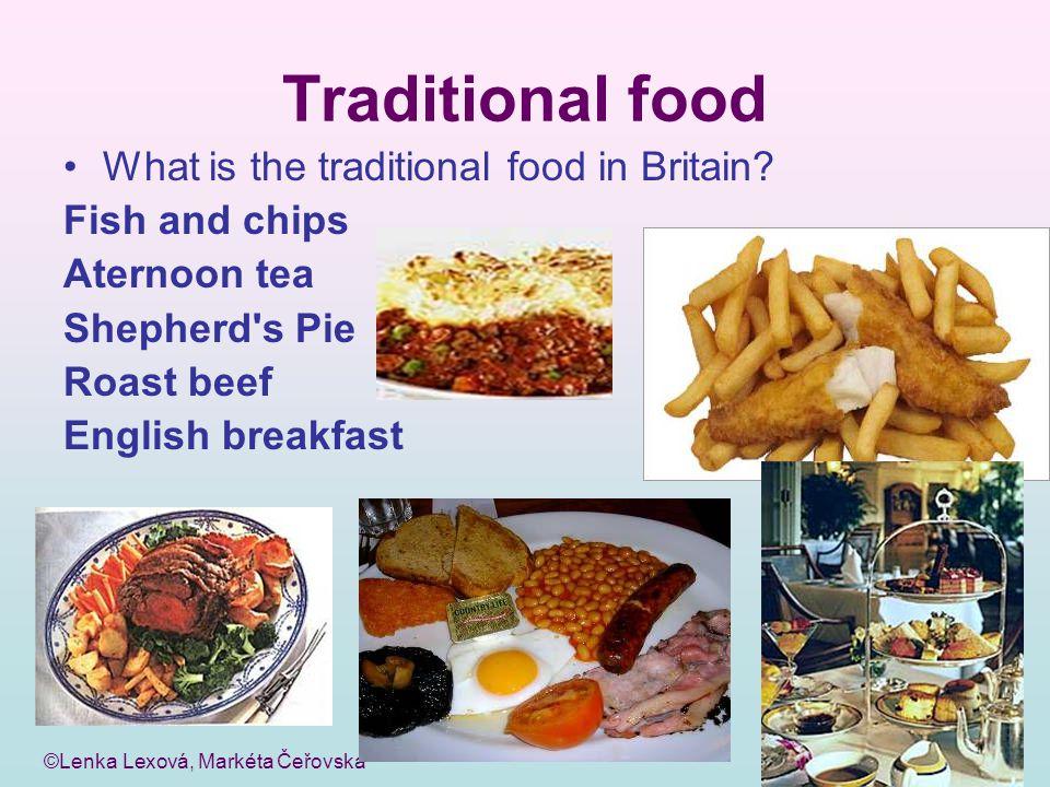 ©Lenka Lexová, Markéta Čeřovská Traditional food What is the traditional food in Britain? Fish and chips Aternoon tea Shepherd's Pie Roast beef Englis