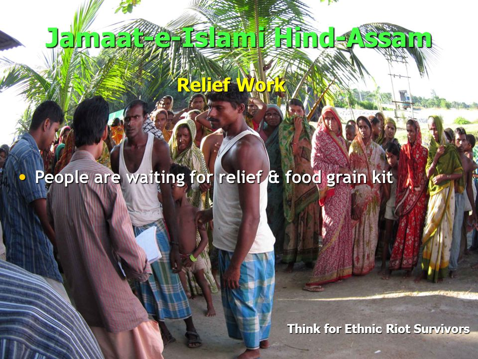 Jamaat-e-Islami Hind-Assam Think for Ethnic Riot Survivors Relief Work Tons of Rice & Food grains distributed to camps Tons of Rice & Food grains distributed to camps 65 camps under the direct supervision of JIH 65 camps under the direct supervision of JIH Up to 100,000 people are staying in the camps Up to 100,000 people are staying in the camps